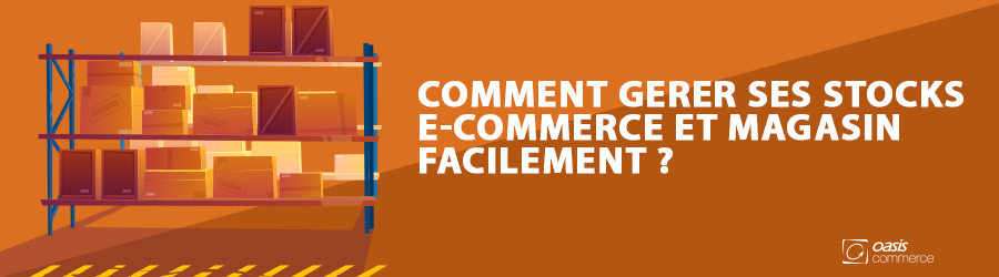 Comment gérer ses stocks e-commerce et magasin facilement ?